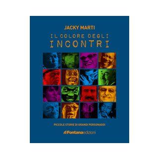 Il colore degli incontri. Piccole storie di grandi personaggi - Marti Jacky