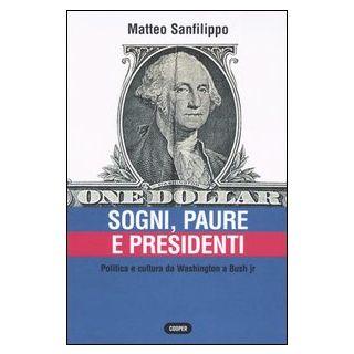 Sogni, paure e presidenti. Politica e cultura da Washington a Bush jr - Sanfilippo Matteo