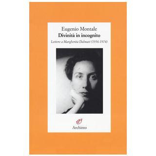 Divinità in incognito. Lettere a Margherita Dalmati (1956-1974) - Montale Eugenio; Cenni A. (cur.)