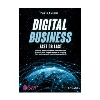 Digital business: fast or last. Scopri le innovazioni che stanno cambiando il mondo delle imprese e come far crescere il tuo business con la trasformazione digitale - Susani Paolo
