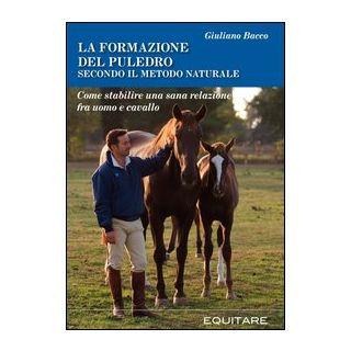 La formazione del puledro secondo il metodo naturale. Come stabilire una sana relazione fra uomo e cavallo - Bacco Giuliano