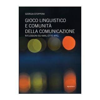 Gioco linguistico e comunità della comunicazione. Riflessioni su Karl-Otto Apel - Stopponi Giorgia - Aguaplano