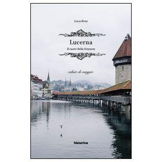 Lucerna. Il cuore della Svizzera - Rota Luca