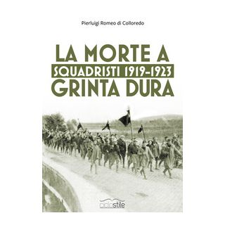 Squadristi 1919-1923. La morte a grinta dura - Di Colloredo Mels Pierluigi Romeo