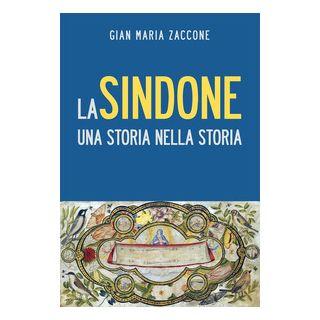 La Sindone. Una storia nella storia - Zaccone Gian Maria