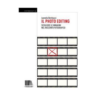 Il photo editing. Scegliere le immagini nel racconto fotografico - Bertolucci Leonello