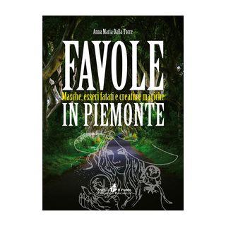 Favole in Piemonte. Masche, esseri fatati e creature magiche - Dalla Torre Anna Maria