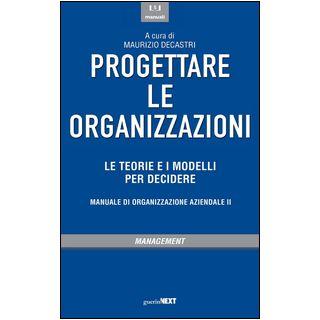 Progettare le organizzazioni. Le teorie e i modelli per decidere - Decastri M. (cur.)