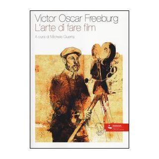 L'arte di fare film - Freeburg Victor O.; Guerra M. (cur.)
