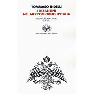 I bizantini nel Mezzogiorno d'Italia. Istituzioni, politica e società VI-XI Sec. - Indelli Tommaso