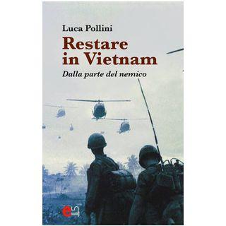 Restare in Vietnam. Dalla parte del nemico - Pollini Luca