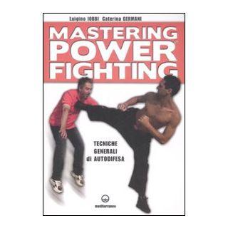 Mastering power fighting. Tecniche generali di autodifesa - Iobbi Luigino; Germani Caterina