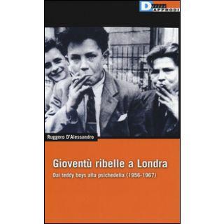 Gioventù ribelle a Londra. Dai teddy boys alla psichedelia (1956-1967) - D'Alessandro Ruggero