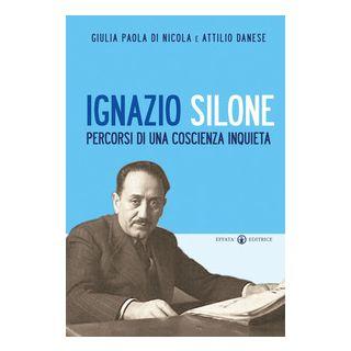 Ignazio Silone. Percorsi di una coscienza inquieta - Di Nicola Giulia Paola; Danese Attilio