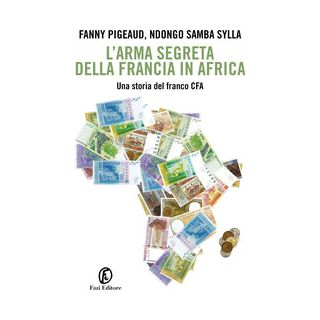 L'arma segreta della Francia in Africa. Una storia del franco CFA - Pigeaud Fanny; Samba Sylla Ndongo