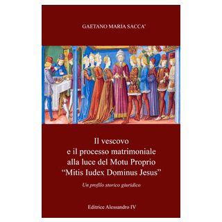 Il vescovo e il processo matrimoniale alla luce del Motu Proprio «mitis iudex dominus Iesus». Un profilo storico-giuridico - Saccà Gaetano Maria