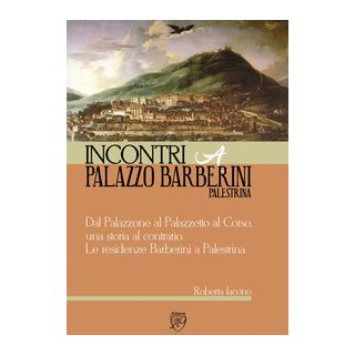 Dal Palazzone al Palazzetto al Corso, una storia al contrario. Le residenze Barberini a Palestrina. Incontri a Palazzo Barberini Palestrina - Iacono Roberta