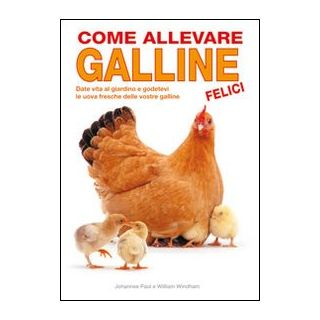 Come allevare galline felici - Paul Johannes; Windham William