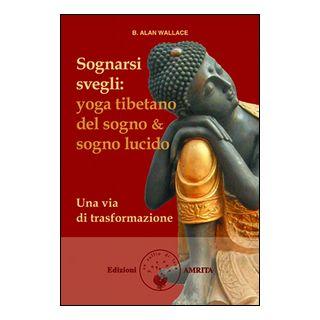 Sognarsi svegli. Yoga tibetano del sogno & sogno lucido. Una via di trasformazione - Wallace B. Alan; Hodel Brian