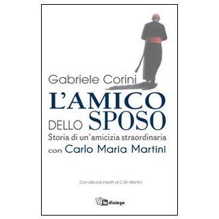 L'amico dello sposo. Storia di un'amicizia straordinaria con Carlo Maria Martini - Corini Gabriele Maria