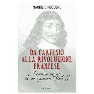 Da Cartesio alla Rivoluzione francese. Il cammino tracciato da san Giovanni Paolo II - Moscone Maurizio