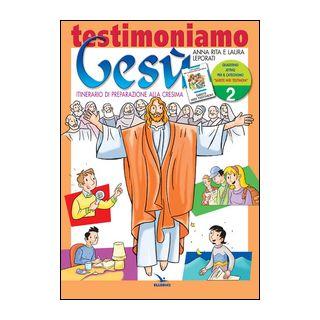 Testimoniamo Gesù. Itinerario di preparazione alla cresima. Quaderno attivo. Vol. 2 - Leporati Anna R.; Leporati Laura