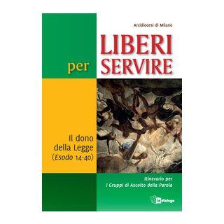 Liberi per servire. Il dono della Legge (Esodo 14-40). Itinerario per i Gruppi di Ascolto della Parola - Arcidiocesi di Milano (cur.)