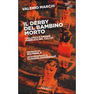 Il derby del bambino morto. Violenza e ordine pubblico nel calcio - Marchi Valerio; Wu Ming 1 (cur.); Dionesalvi C. (cur.); Wu Ming 5 (cur.)