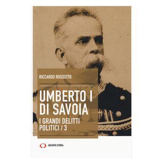 Umberto I di Savoia. I grandi delitti politici. Vol. 3 - Rossotto Riccardo