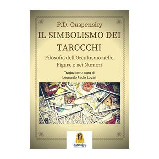 Il simbolismo dei tarocchi. Filosofia dell'occultismo nelle figure e nei numeri - Uspenskij Petr D.; Lovari L. P. (cur.)