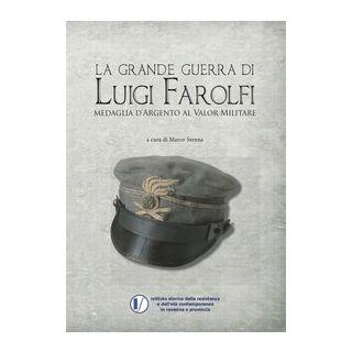 La grande guerra di Luigi Farolfi. Medaglia d'argento al valor militare - Serena M. (cur.)