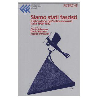 Siamo stati fascisti. Atti e inquietudini che si faranno regime - Albanese Giulia; Bidussa David; Perazzoli Jacopo