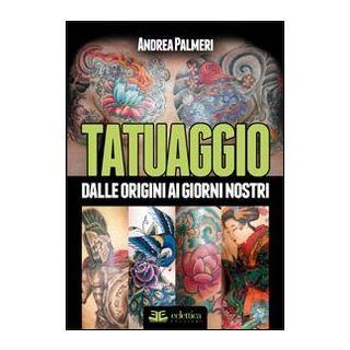 Tatuaggio. Dalle origini ai giorni nostri. Ediz. illustrata - Palmeri Andrea