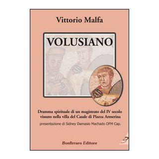 Volusiano. Dramma spirituale di un magistrato del IV secolo vissuto nella villa del Casale di piazza Armerina - Malfa Vittorio