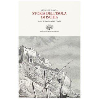 Storia dell'isola d'Ischia. Ediz. in facsimile - D'Ascia Giuseppe; Delli Quadri R. M. (cur.)