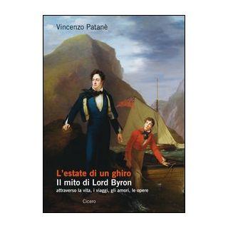 L'estate di un ghiro. Il mito di Lord Byron attraverso la vita, i viaggi, gli amori, le opere - Patanè Vincenzo