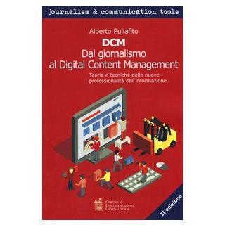 DCM. Dal giornalismo al digital content management. Teoria e tecniche delle nuove professionalità dell'informazione - Puliafito Alberto