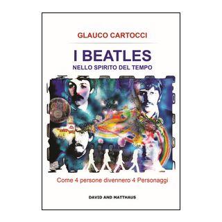 I Beatles nello spirito del tempo. Come 4 persone divennero 4 personaggi. Ediz. integrale - Cartocci Glauco