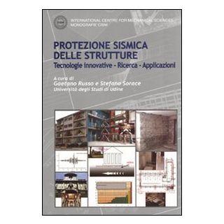 Protezione sismica delle strutture. Tecnologie innovative, ricerca, applicazioni - Russo G. (cur.); Sorace S. (cur.)