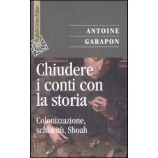 Chiudere i conti con la storia. Colonizzazione, schiavitù, Shoah - Garapon Antoine; Bifulco D. (cur.)
