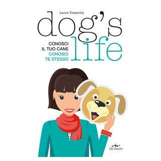 Dog's life. Conosci il tuo cane, conosci te stesso - Vissaritis Laura