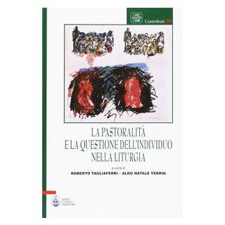 La pastoralità e la questione dell'individuo nella liturgia - Tagliaferri R. (cur.); Terrin A. N. (cur.)