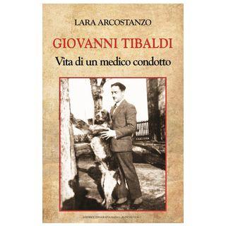 Giovanni Tibaldi. Vita di un medico condotto - Arcostanzo Lara