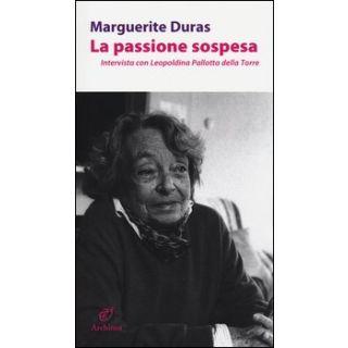 La passione sospesa. Intervista con Leopoldina Pallotta della Torre - Duras Marguerite; De Ceccaty R. (cur.)