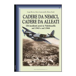 Cadere da nemici, cadere da alleati. Gli incidenti aerei in Valchiusella nel 1943 e nel 1944 - Bovio Luigi; Lanconelli Enzo; Zauli Elena