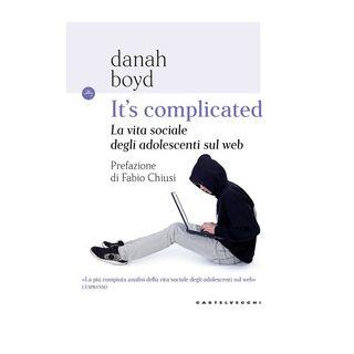 It's complicated. La vita sociale degli adolescenti sul web - Boyd Danah