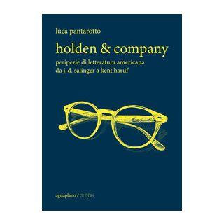 Holden & company. Peripezie di letteratura americana da J. D. Salinger a Kent Haruf - Pantarotto Luca