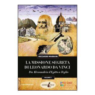 La missione segreta di Leonardo da Vinci da Alessandria d'Egitto a Teglio. Ediz. illustrata - Magnani Riccardo