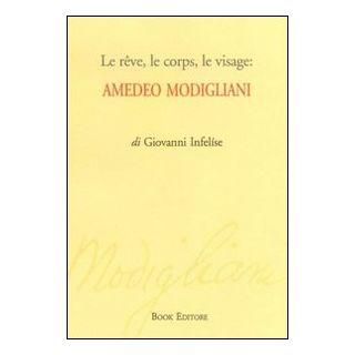 Le rêve, le corps, le visage. Amedeo Modigliani - Infelíse Giovanni; Scrignòli M. (cur.)