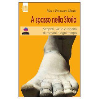 A spasso con la storia. Segreti, vizi e curiosità di romani d'ogni tempo - Morini Max; Morini Francesco; Arduini C. (cur.)